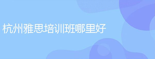 杭州雅思培訓班哪里好?請老師推薦幾個靠譜的雅思教育機構