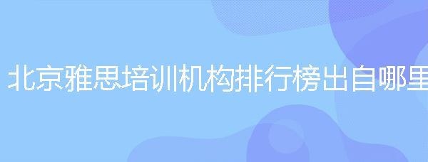 北京雅思培訓機構排行榜出自哪里?排名能真正說明實力嗎?
