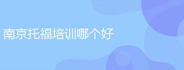 南京托福培訓哪個好?托福培訓機構都有哪些?