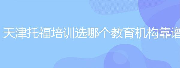 天津托福培訓選哪個教育機構靠譜?