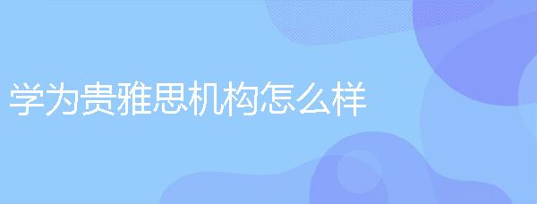 學為貴雅思機構怎么樣,在中國的口碑如何?