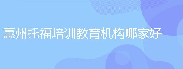 惠州托福培訓教育機構哪家好?