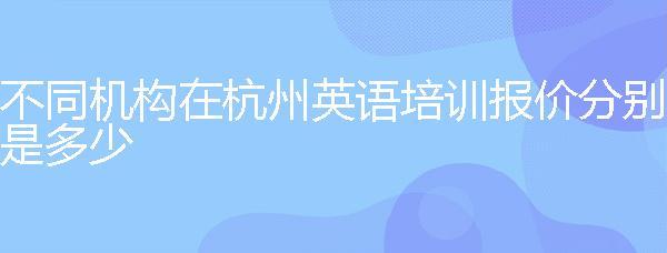 不同機構在杭州英語培訓報價分別是多少?