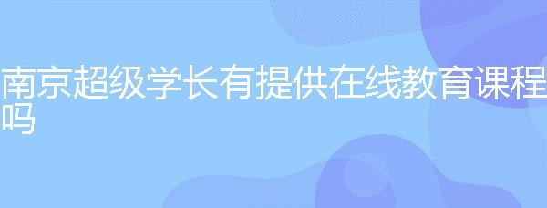 南京超級學長有提供在線教育課程嗎?