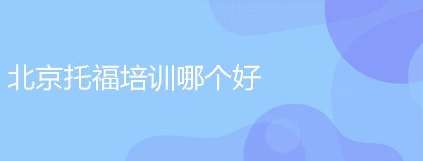 北京托福培訓哪個好?選擇培訓班要注意什么?