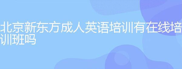 北京新东方成人万博体育手机版登陆万博官网手机有在线万博官网手机班吗?