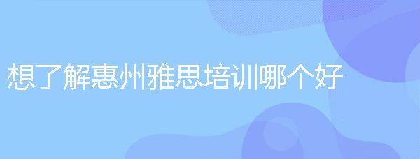 想了解惠州雅思培訓哪個好,機構性價比怎么樣