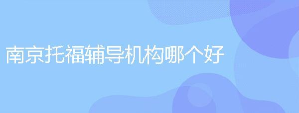 南京托福輔導機構哪個好?托福輔導班去哪找?