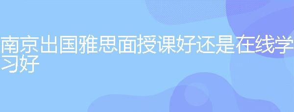 南京出國雅思面授課好還是在線學習好?