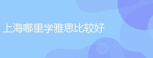 上海哪里學雅思比較好?