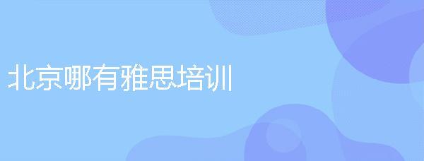 北京哪有雅思培訓,具體的地址在哪里?