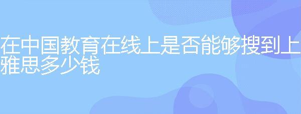 在中國教育在線上是否能夠搜到上雅思多少錢?