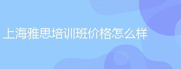 上海雅思培訓班價格怎么樣?