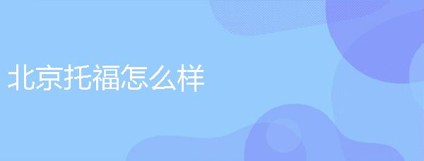 北京托福怎么样,托福万博官网手机哪里好