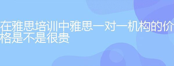 在万博manbetx水晶宫万博官网手机中万博manbetx水晶宫一对一机构的价格是不是很贵?