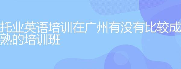 托業英語培訓在廣州有沒有比較成熟的培訓班?